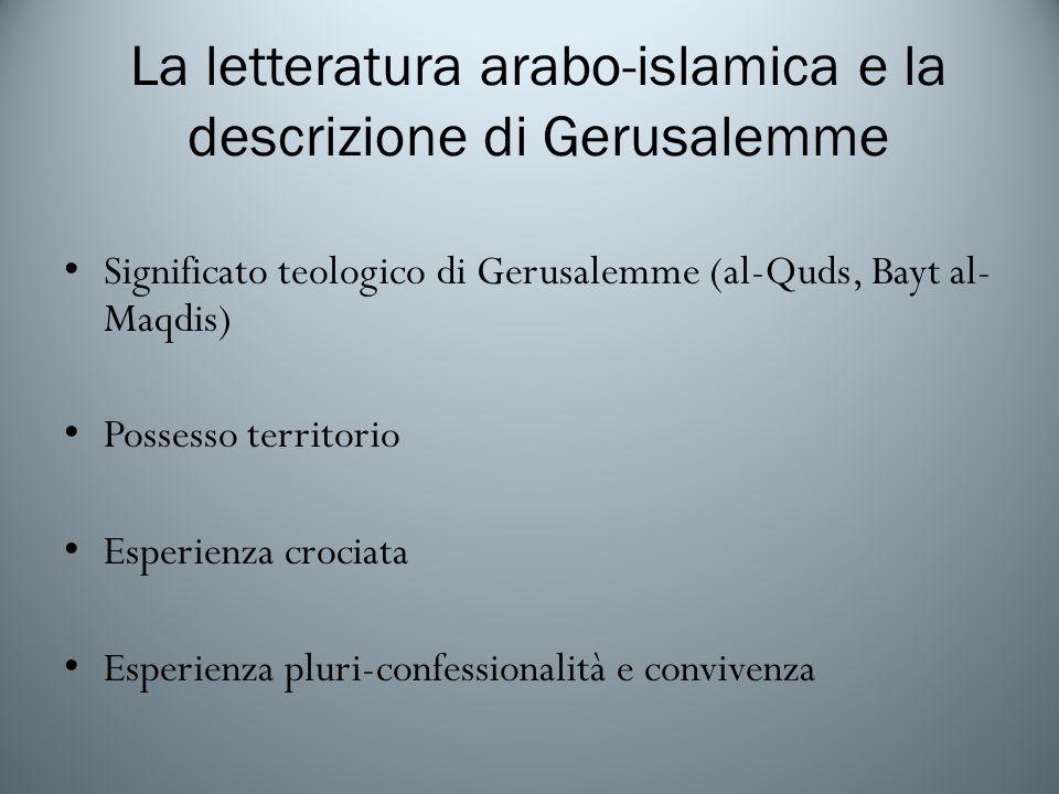 La letteratura arabo-islamica e la descrizione di Gerusalemme Significato teologico di Gerusalemme (al-Quds, Bayt al- Maqdis) Possesso territorio Esperienza crociata Esperienza pluri-confessionalità e convivenza