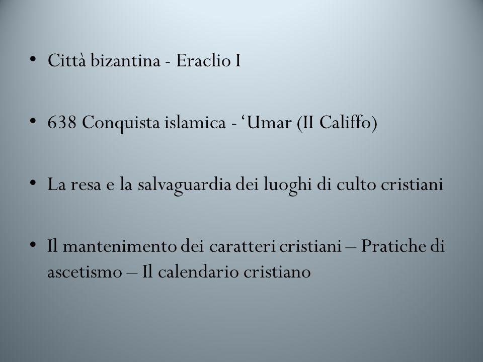 Città bizantina - Eraclio I 638 Conquista islamica - Umar (II Califfo) La resa e la salvaguardia dei luoghi di culto cristiani Il mantenimento dei caratteri cristiani – Pratiche di ascetismo – Il calendario cristiano