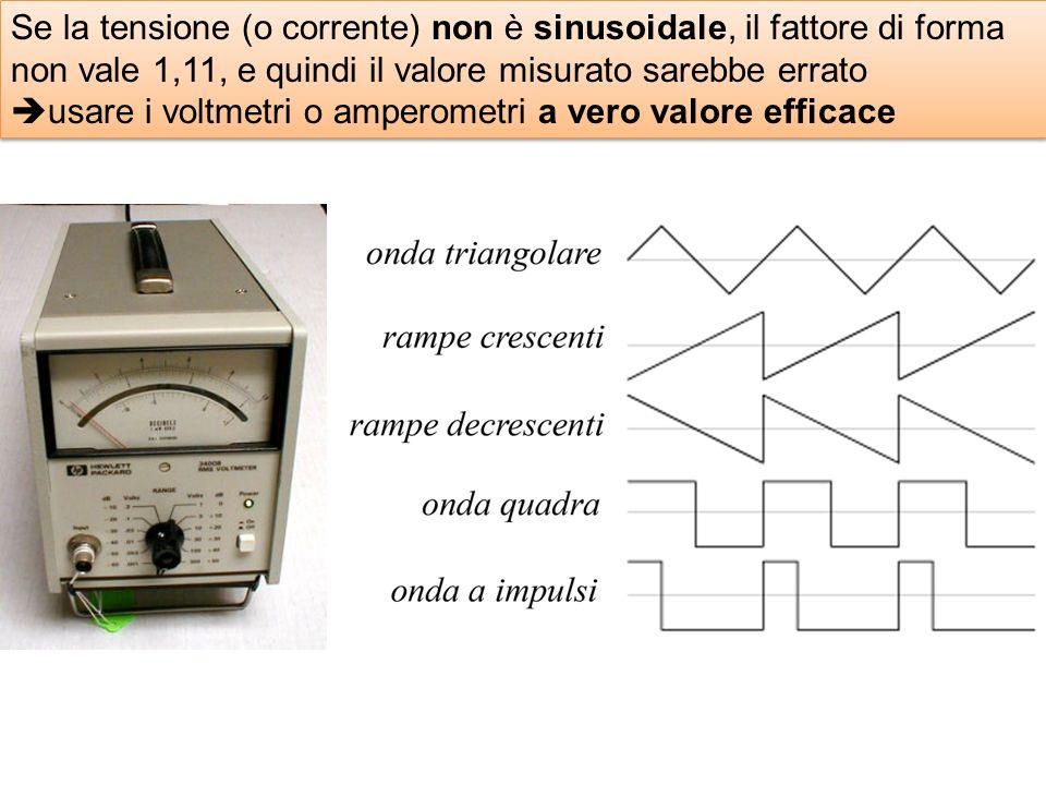 Se la tensione (o corrente) non è sinusoidale, il fattore di forma non vale 1,11, e quindi il valore misurato sarebbe errato usare i voltmetri o amperometri a vero valore efficace Se la tensione (o corrente) non è sinusoidale, il fattore di forma non vale 1,11, e quindi il valore misurato sarebbe errato usare i voltmetri o amperometri a vero valore efficace