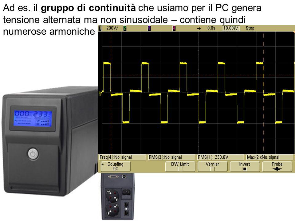 Ad es. il gruppo di continuità che usiamo per il PC genera tensione alternata ma non sinusoidale – contiene quindi numerose armoniche