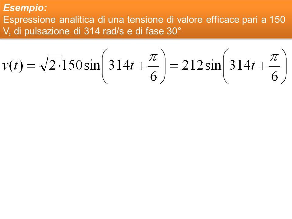 Esempio: Espressione analitica di una tensione di valore efficace pari a 150 V, di pulsazione di 314 rad/s e di fase 30° Esempio: Espressione analitic