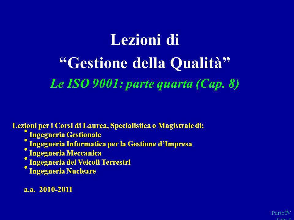 Parte IV Cap.8 1 Lezioni di Gestione della Qualità Le ISO 9001: parte quarta (Cap. 8) Lezioni per i Corsi di Laurea, Specialistica o Magistrale di: In