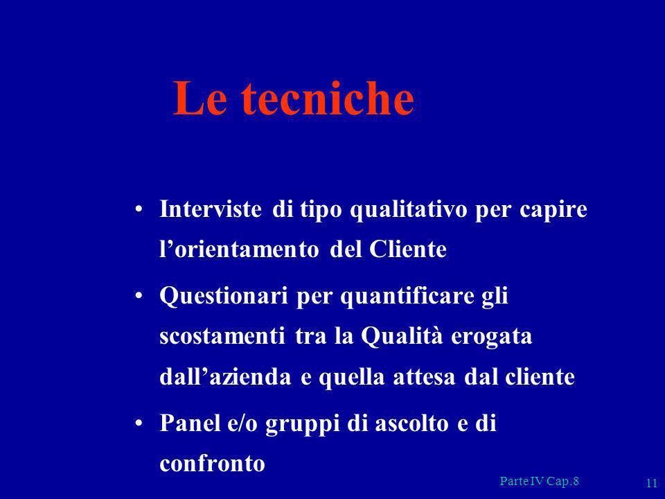 Parte IV Cap.8 11 Le tecniche Interviste di tipo qualitativo per capire lorientamento del Cliente Questionari per quantificare gli scostamenti tra la