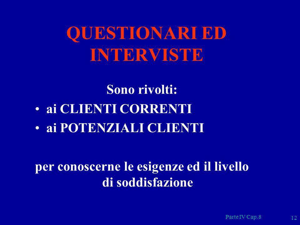 Parte IV Cap.8 12 QUESTIONARI ED INTERVISTE Sono rivolti: ai CLIENTI CORRENTI ai POTENZIALI CLIENTI per conoscerne le esigenze ed il livello di soddis