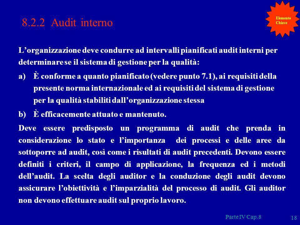 Parte IV Cap.8 18 8.2.2 Audit interno Lorganizzazione deve condurre ad intervalli pianificati audit interni per determinare se il sistema di gestione