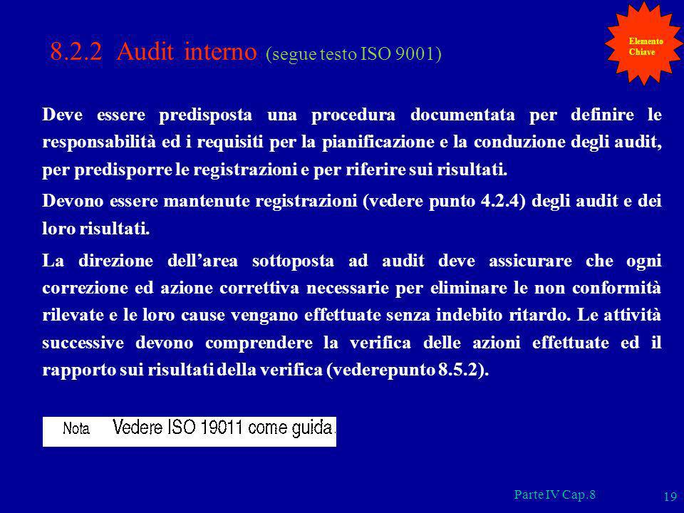 Parte IV Cap.8 19 8.2.2 Audit interno (segue testo ISO 9001) Deve essere predisposta una procedura documentata per definire le responsabilità ed i req
