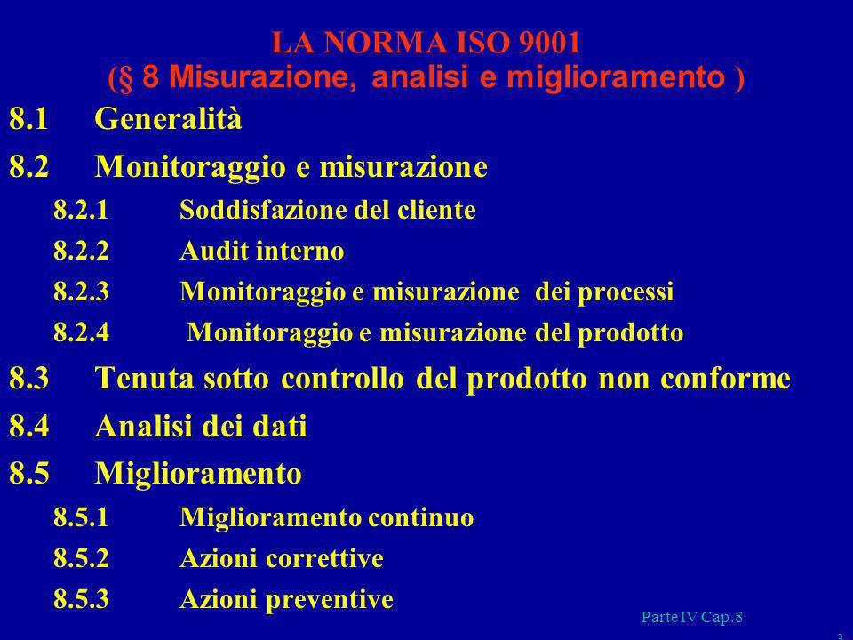 Parte IV Cap.8 3 LA NORMA ISO 9001 (§ 8 Misurazione, analisi e miglioramento ) 8.1 Generalità 8.2 Monitoraggio e misurazione 8.2.1 Soddisfazione del c