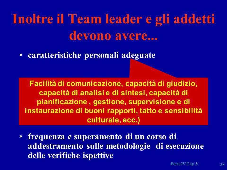 Parte IV Cap.8 33 Inoltre il Team leader e gli addetti devono avere... caratteristiche personali adeguate frequenza e superamento di un corso di addes