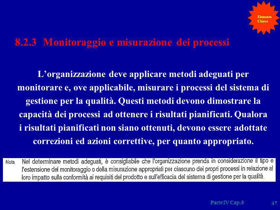 Parte IV Cap.8 47 8.2.3 Monitoraggio e misurazione dei processi Lorganizzazione deve applicare metodi adeguati per monitorare e, ove applicabile, misu