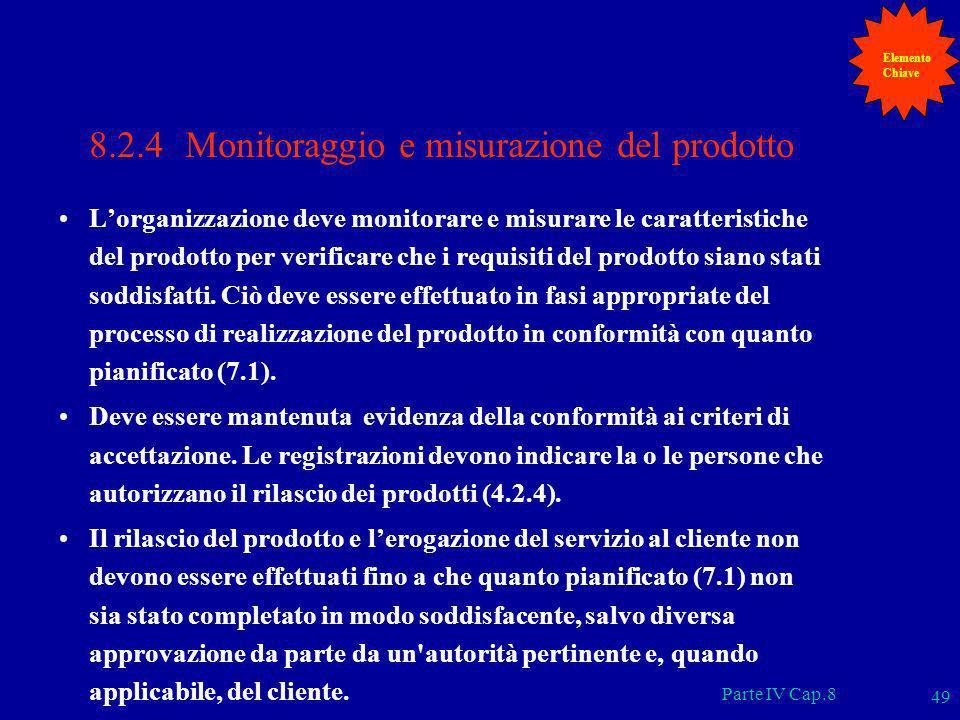 Parte IV Cap.8 49 8.2.4 Monitoraggio e misurazione del prodotto Lorganizzazione deve monitorare e misurare le caratteristiche del prodotto per verific