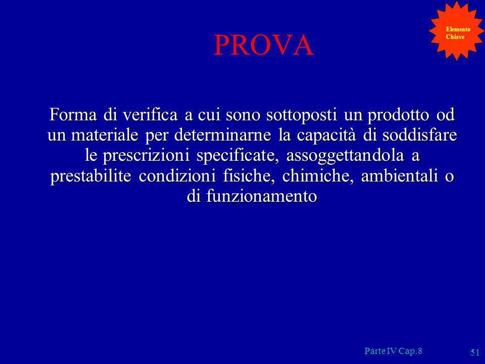 Parte IV Cap.8 51 PROVA Forma di verifica a cui sono sottoposti un prodotto od un materiale per determinarne la capacità di soddisfare le prescrizioni