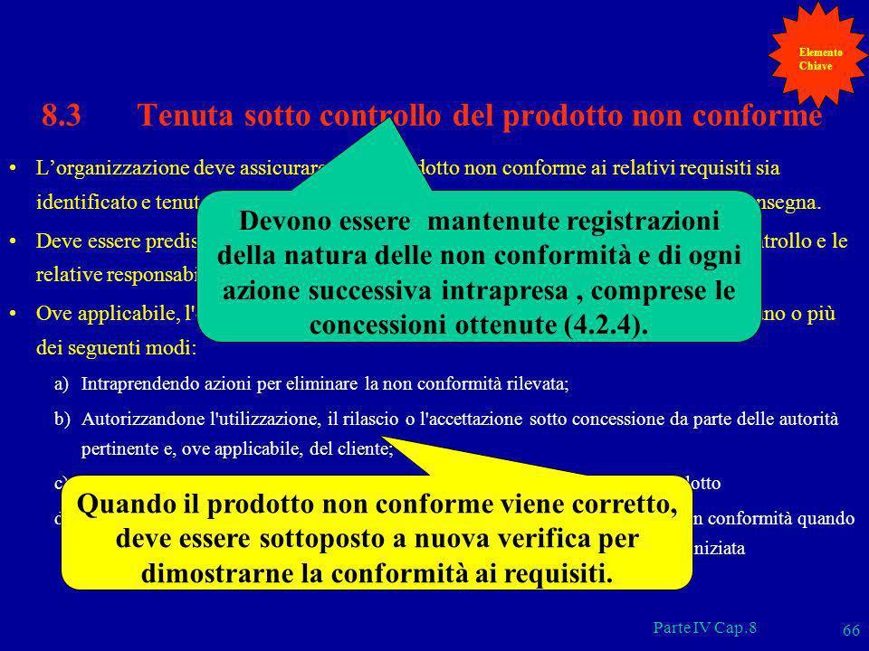 Parte IV Cap.8 66 8.3 Tenuta sotto controllo del prodotto non conforme Lorganizzazione deve assicurare che il prodotto non conforme ai relativi requis