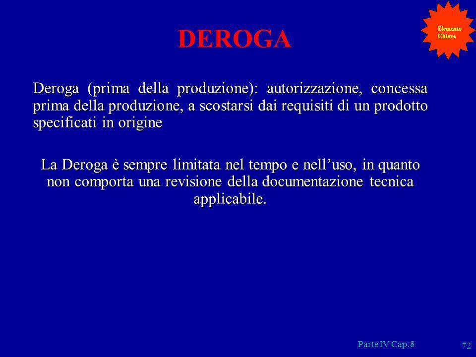 Parte IV Cap.8 72 DEROGA Deroga (prima della produzione): autorizzazione, concessa prima della produzione, a scostarsi dai requisiti di un prodotto sp