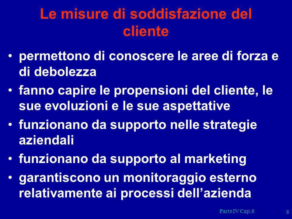 Parte IV Cap.8 8 Le misure di soddisfazione del cliente permettono di conoscere le aree di forza e di debolezza fanno capire le propensioni del client