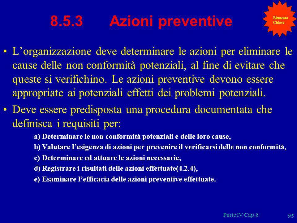 Parte IV Cap.8 95 8.5.3 Azioni preventive Lorganizzazione deve determinare le azioni per eliminare le cause delle non conformità potenziali, al fine d