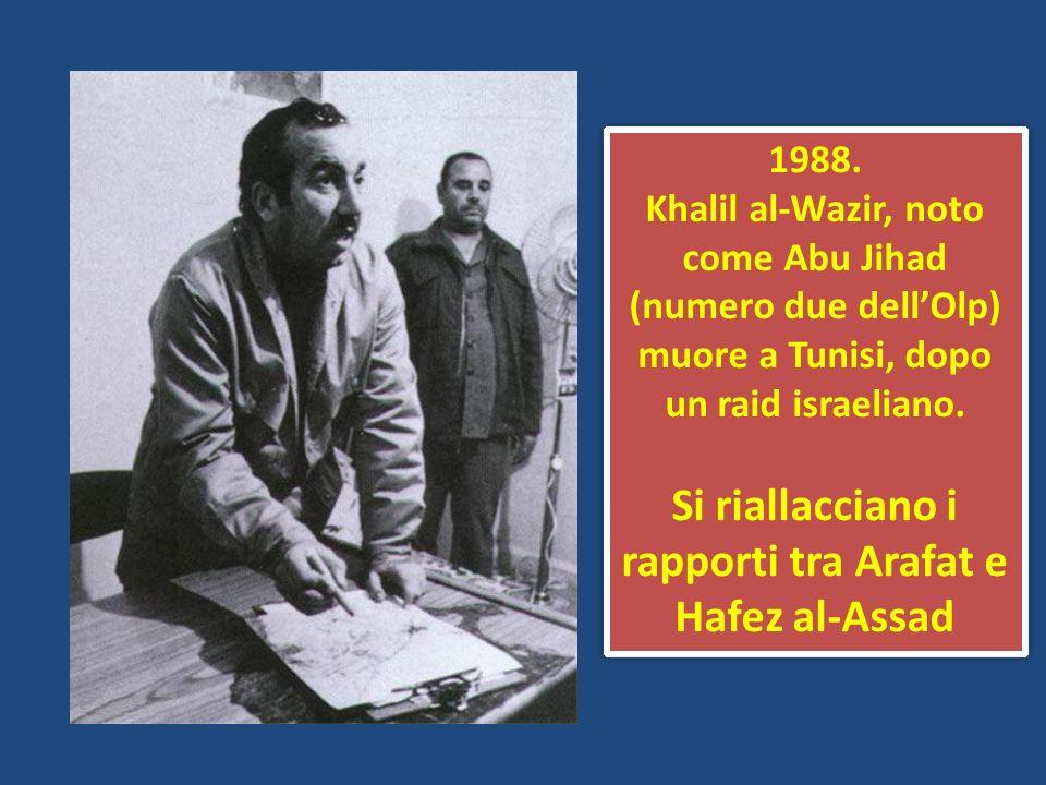 1988. Khalil al-Wazir, noto come Abu Jihad (numero due dellOlp) muore a Tunisi, dopo un raid israeliano. Si riallacciano i rapporti tra Arafat e Hafez