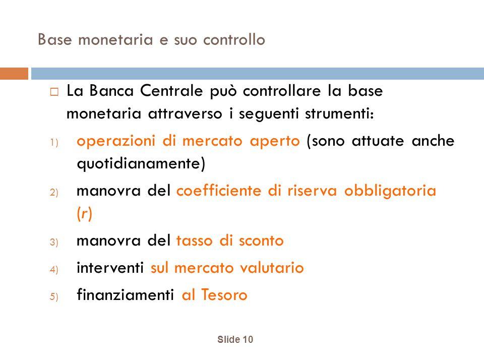 Base monetaria e suo controllo La Banca Centrale può controllare la base monetaria attraverso i seguenti strumenti: 1) operazioni di mercato aperto (sono attuate anche quotidianamente) 2) manovra del coefficiente di riserva obbligatoria (r) 3) manovra del tasso di sconto 4) interventi sul mercato valutario 5) finanziamenti al Tesoro Slide 10