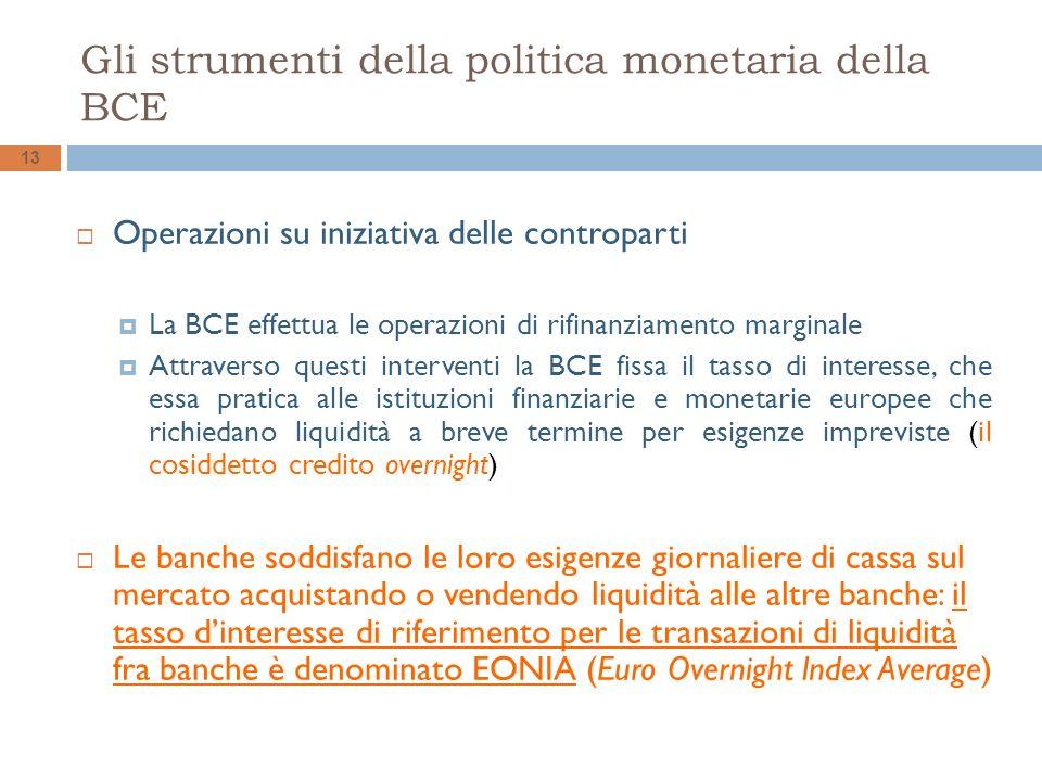 Gli strumenti della politica monetaria della BCE 13 Operazioni su iniziativa delle controparti La BCE effettua le operazioni di rifinanziamento marginale Attraverso questi interventi la BCE fissa il tasso di interesse, che essa pratica alle istituzioni finanziarie e monetarie europee che richiedano liquidità a breve termine per esigenze impreviste (il cosiddetto credito overnight) Le banche soddisfano le loro esigenze giornaliere di cassa sul mercato acquistando o vendendo liquidità alle altre banche: il tasso dinteresse di riferimento per le transazioni di liquidità fra banche è denominato EONIA (Euro Overnight lndex Average)