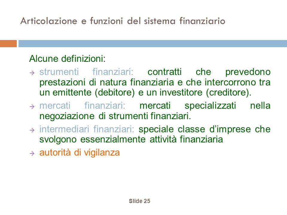 Slide 25 Articolazione e funzioni del sistema finanziario Alcune definizioni: strumenti finanziari: contratti che prevedono prestazioni di natura finanziaria e che intercorrono tra un emittente (debitore) e un investitore (creditore).