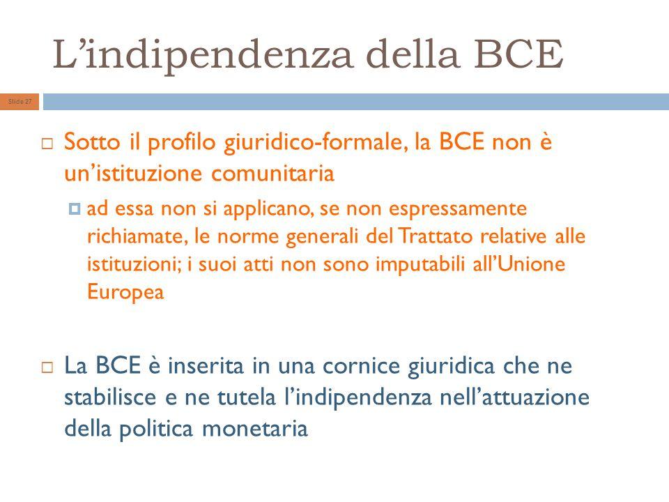 Lindipendenza della BCE Slide 27 Sotto il profilo giuridico-formale, la BCE non è unistituzione comunitaria ad essa non si applicano, se non espressamente richiamate, le norme generali del Trattato relative alle istituzioni; i suoi atti non sono imputabili allUnione Europea La BCE è inserita in una cornice giuridica che ne stabilisce e ne tutela lindipendenza nellattuazione della politica monetaria