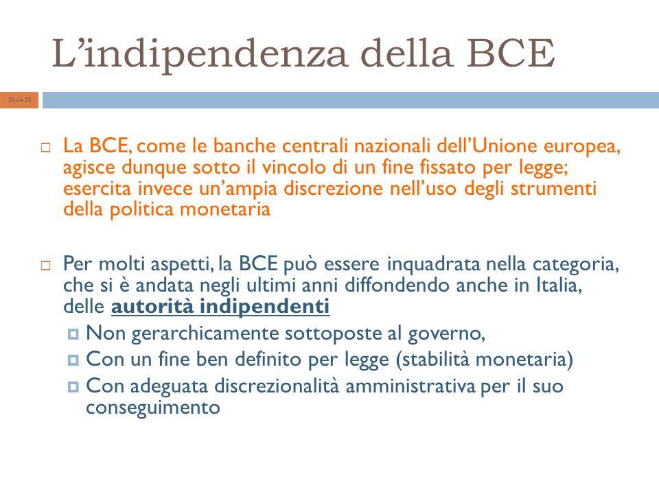 Lindipendenza della BCE Slide 28 La BCE, come le banche centrali nazionali dellUnione europea, agisce dunque sotto il vincolo di un fine fissato per legge; esercita invece unampia discrezione nelluso degli strumenti della politica monetaria Per molti aspetti, la BCE può essere inquadrata nella categoria, che si è andata negli ultimi anni diffondendo anche in Italia, delle autorità indipendenti Non gerarchicamente sottoposte al governo, Con un fine ben definito per legge (stabilità monetaria) Con adeguata discrezionalità amministrativa per il suo conseguimento