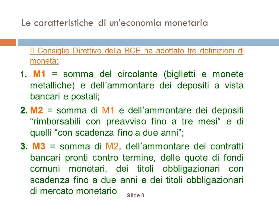 Slide 3 Le caratteristiche di uneconomia monetaria Il Consiglio Direttivo della BCE ha adottato tre definizioni di moneta: 1.
