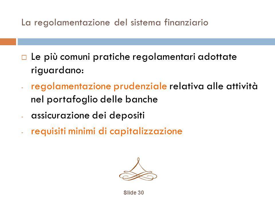 La regolamentazione del sistema finanziario Le più comuni pratiche regolamentari adottate riguardano: - regolamentazione prudenziale relativa alle attività nel portafoglio delle banche - assicurazione dei depositi - requisiti minimi di capitalizzazione Slide 30
