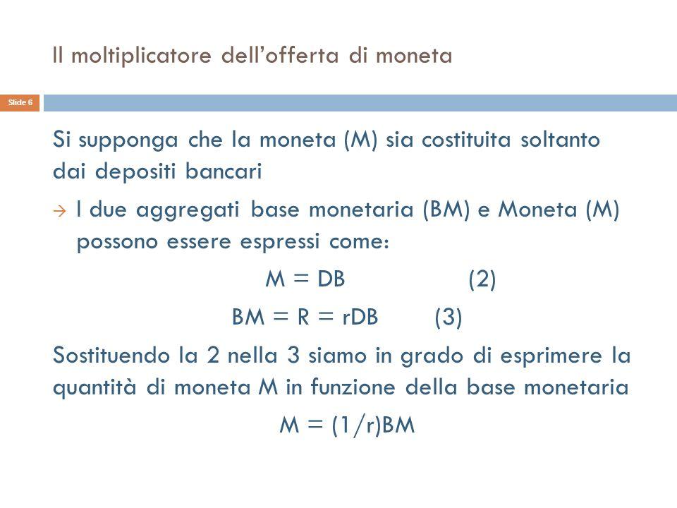 Il moltiplicatore dellofferta di moneta Si supponga che la moneta (M) sia costituita soltanto dai depositi bancari I due aggregati base monetaria (BM) e Moneta (M) possono essere espressi come: M = DB (2) BM = R = rDB (3) Sostituendo la 2 nella 3 siamo in grado di esprimere la quantità di moneta M in funzione della base monetaria M = (1/r)BM Slide 6