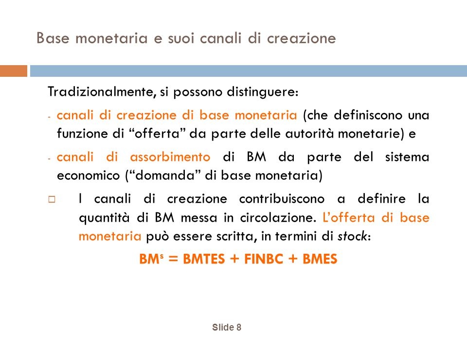 Slide 8 Base monetaria e suoi canali di creazione Tradizionalmente, si possono distinguere: - canali di creazione di base monetaria (che definiscono una funzione di offerta da parte delle autorità monetarie) e - canali di assorbimento di BM da parte del sistema economico (domanda di base monetaria) I canali di creazione contribuiscono a definire la quantità di BM messa in circolazione.
