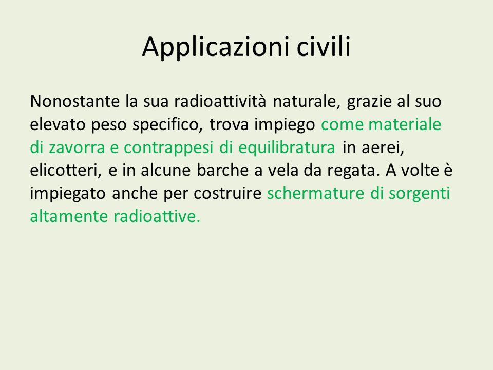 Applicazioni civili Nonostante la sua radioattività naturale, grazie al suo elevato peso specifico, trova impiego come materiale di zavorra e contrapp