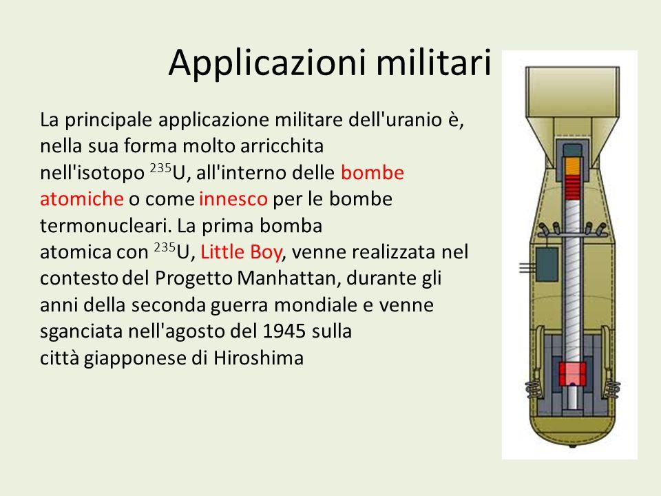 Applicazioni militari La principale applicazione militare dell'uranio è, nella sua forma molto arricchita nell'isotopo 235 U, all'interno delle bombe
