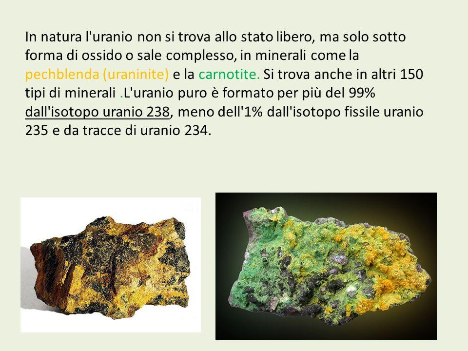 In natura l'uranio non si trova allo stato libero, ma solo sotto forma di ossido o sale complesso, in minerali come la pechblenda (uraninite) e la car