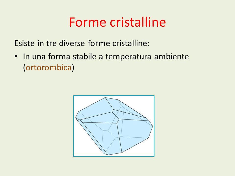 Forme cristalline Esiste in tre diverse forme cristalline: In una forma stabile a temperatura ambiente (ortorombica)