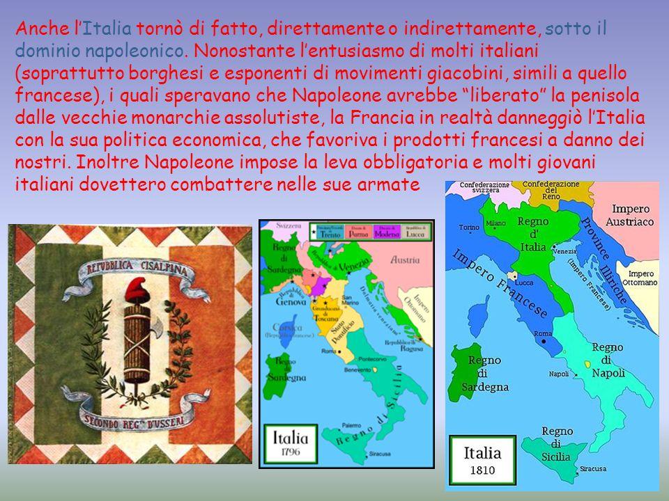 Anche lItalia tornò di fatto, direttamente o indirettamente, sotto il dominio napoleonico. Nonostante lentusiasmo di molti italiani (soprattutto borgh