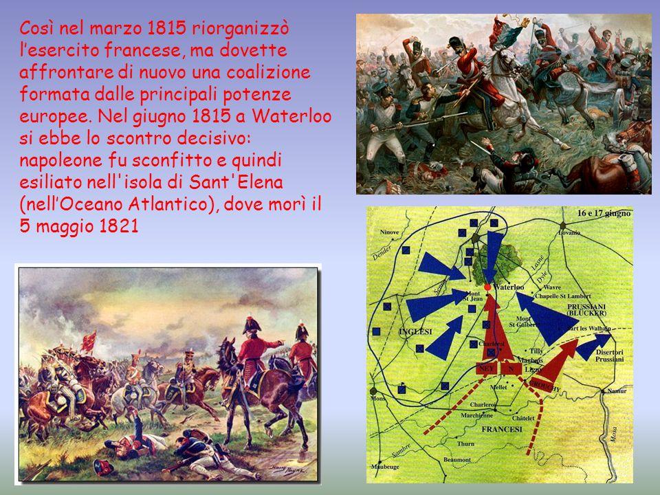 Così nel marzo 1815 riorganizzò lesercito francese, ma dovette affrontare di nuovo una coalizione formata dalle principali potenze europee. Nel giugno