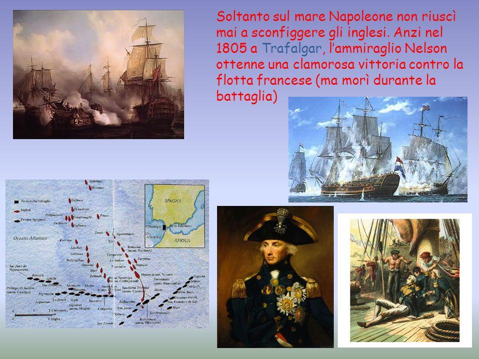 Soltanto sul mare Napoleone non riuscì mai a sconfiggere gli inglesi. Anzi nel 1805 a Trafalgar, lammiraglio Nelson ottenne una clamorosa vittoria con