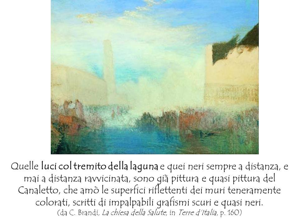 Quelle luci col tremito della laguna e quei neri sempre a distanza, e mai a distanza ravvicinata, sono già pittura e quasi pittura del Canaletto, che