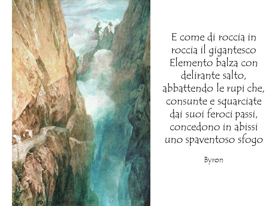 E come di roccia in roccia il gigantesco Elemento balza con delirante salto, abbattendo le rupi che, consunte e squarciate dai suoi feroci passi, concedono in abissi uno spaventoso sfogo Byron