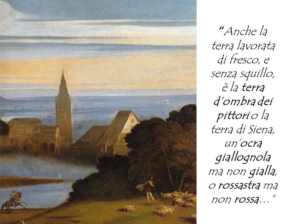 Anche la terra lavorata di fresco, e senza squillo, è la terra dombra dei pittori o la terra di Siena, unocra giallognola ma non gialla, o rossastra ma non rossa…