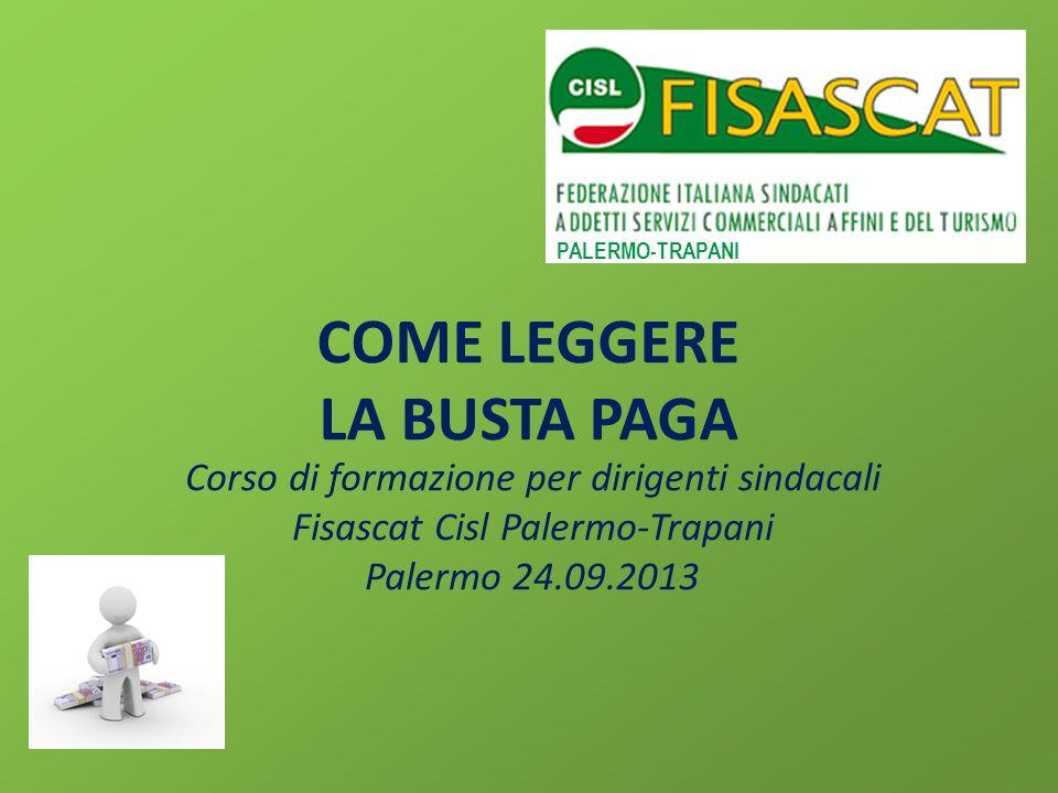 COME LEGGERE LA BUSTA PAGA Corso di formazione per dirigenti sindacali Fisascat Cisl Palermo-Trapani Palermo 24.09.2013 PALERMO-TRAPANI