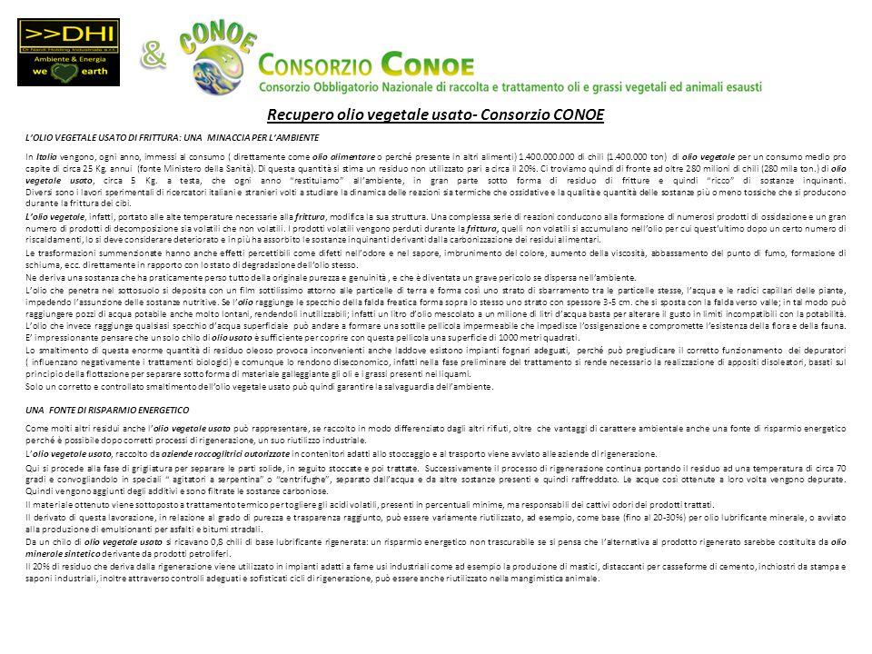 Recupero olio vegetale usato- Consorzio CONOE LOLIO VEGETALE USATO DI FRITTURA: UNA MINACCIA PER LAMBIENTE In Italia vengono, ogni anno, immessi al consumo ( direttamente come olio alimentare o perché presente in altri alimenti) 1.400.000.000 di chili (1.400.000 ton) di olio vegetale per un consumo medio pro capite di circa 25 Kg.