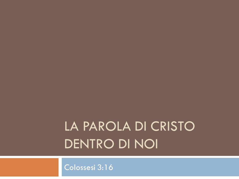 LA PAROLA DI CRISTO DENTRO DI NOI Colossesi 3:16