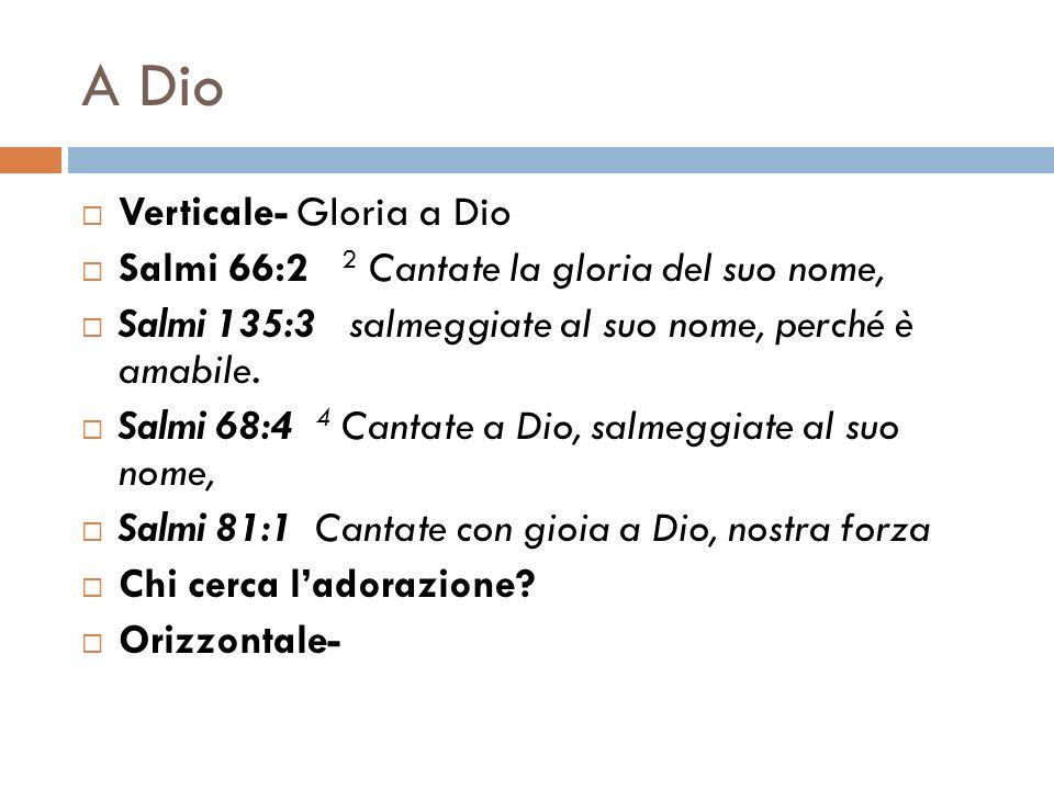 A Dio Verticale- Gloria a Dio Salmi 66:2 2 Cantate la gloria del suo nome, Salmi 135:3 salmeggiate al suo nome, perché è amabile. Salmi 68:4 4 Cantate