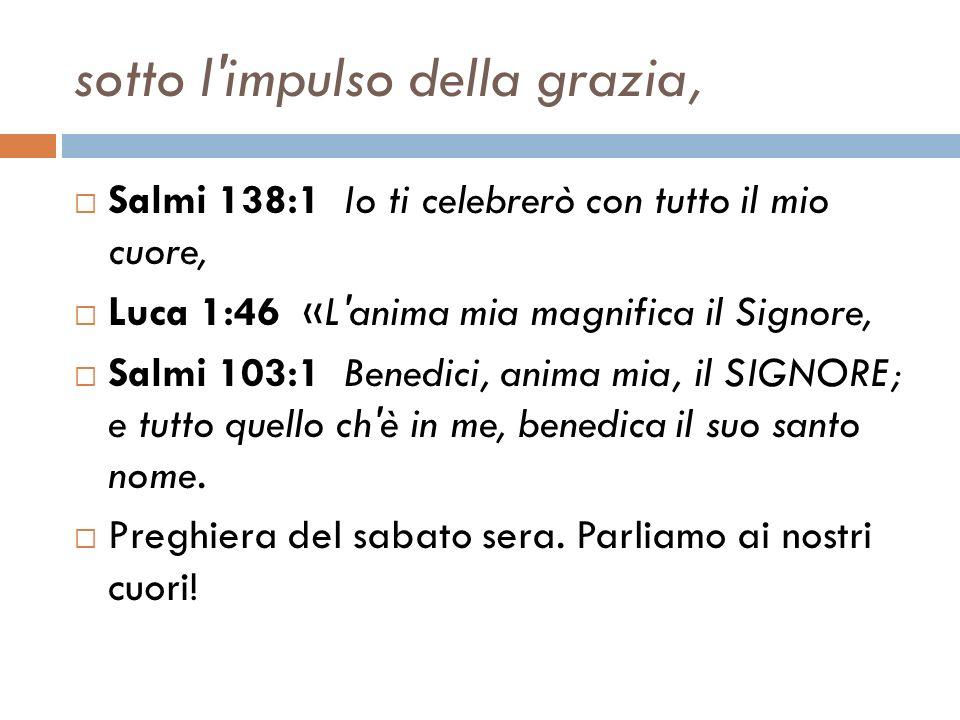 sotto l'impulso della grazia, Salmi 138:1 Io ti celebrerò con tutto il mio cuore, Luca 1:46 «L'anima mia magnifica il Signore, Salmi 103:1 Benedici, a