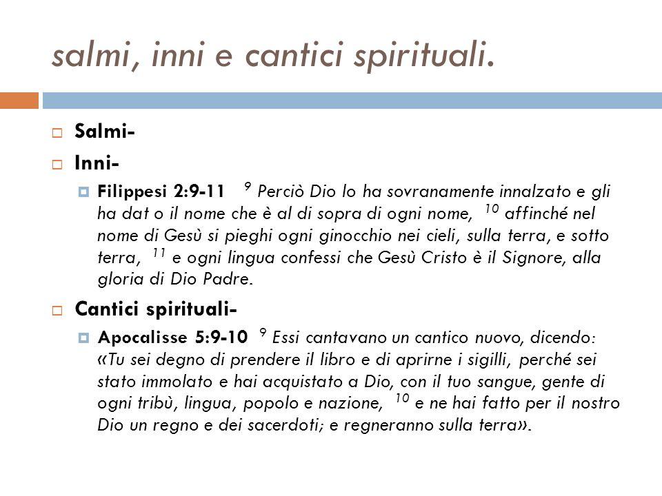 salmi, inni e cantici spirituali. Salmi- Inni- Filippesi 2:9-11 9 Perciò Dio lo ha sovranamente innalzato e gli ha dat o il nome che è al di sopra di