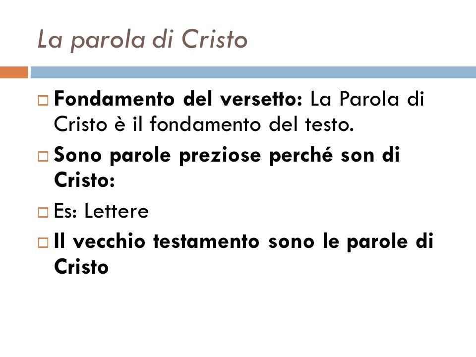 La parola di Cristo Fondamento del versetto: La Parola di Cristo è il fondamento del testo. Sono parole preziose perché son di Cristo: Es: Lettere Il
