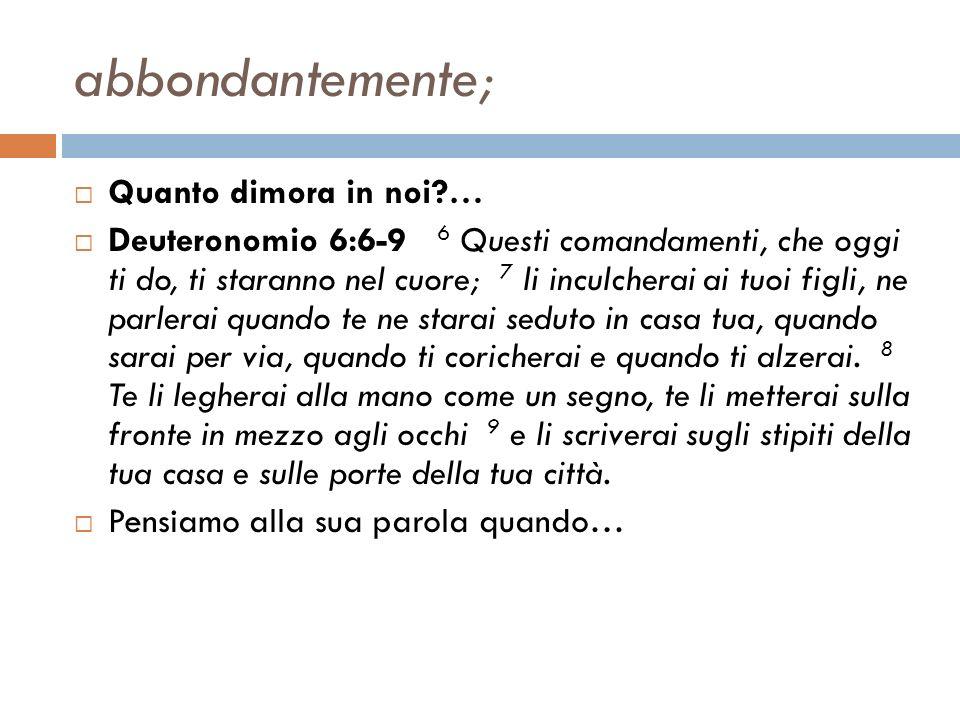 abbondantemente; Quanto dimora in noi?… Deuteronomio 6:6-9 6 Questi comandamenti, che oggi ti do, ti staranno nel cuore; 7 li inculcherai ai tuoi figl