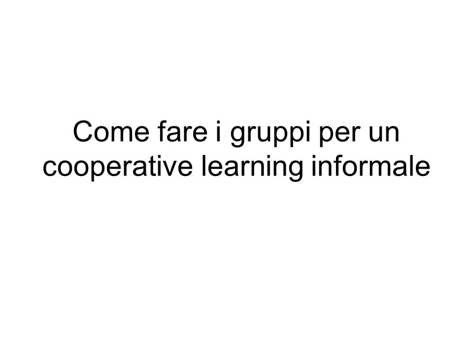 Cooperative learning informale: procedura Date ad ognuno un cartoncino numerato (numeri sequenziali si riferiscono al numero di studenti es.
