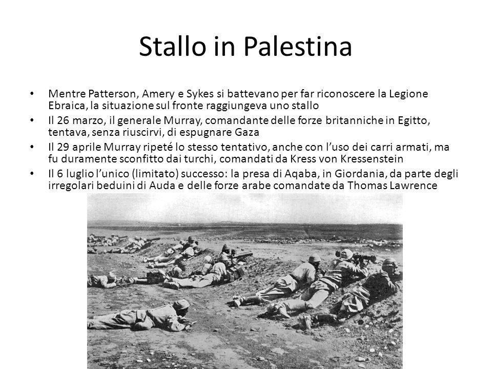 Stallo in Palestina Mentre Patterson, Amery e Sykes si battevano per far riconoscere la Legione Ebraica, la situazione sul fronte raggiungeva uno stallo Il 26 marzo, il generale Murray, comandante delle forze britanniche in Egitto, tentava, senza riuscirvi, di espugnare Gaza Il 29 aprile Murray ripeté lo stesso tentativo, anche con luso dei carri armati, ma fu duramente sconfitto dai turchi, comandati da Kress von Kressenstein Il 6 luglio lunico (limitato) successo: la presa di Aqaba, in Giordania, da parte degli irregolari beduini di Auda e delle forze arabe comandate da Thomas Lawrence