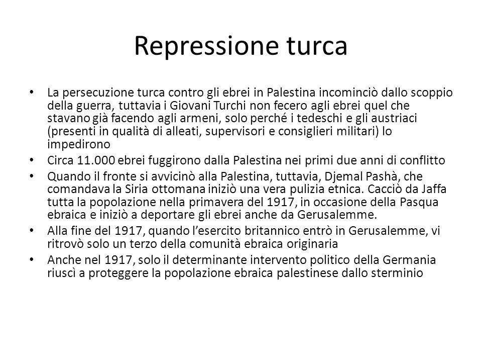Repressione turca La persecuzione turca contro gli ebrei in Palestina incominciò dallo scoppio della guerra, tuttavia i Giovani Turchi non fecero agli ebrei quel che stavano già facendo agli armeni, solo perché i tedeschi e gli austriaci (presenti in qualità di alleati, supervisori e consiglieri militari) lo impedirono Circa 11.000 ebrei fuggirono dalla Palestina nei primi due anni di conflitto Quando il fronte si avvicinò alla Palestina, tuttavia, Djemal Pashà, che comandava la Siria ottomana iniziò una vera pulizia etnica.